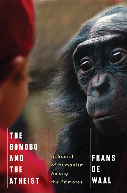 The Bonobo and the Atheist: In Search of Humanism Among the Primates. de Waal, Frans