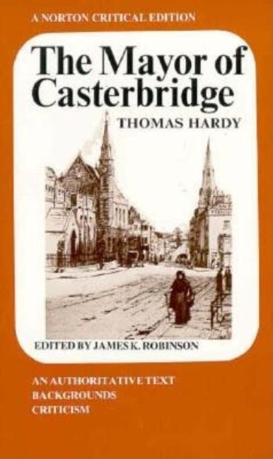 The Mayor of Casterbridge: An Authoritative Text, Backgrounds Criticism (A Norton Critical Edition). THOMAS HARDY.