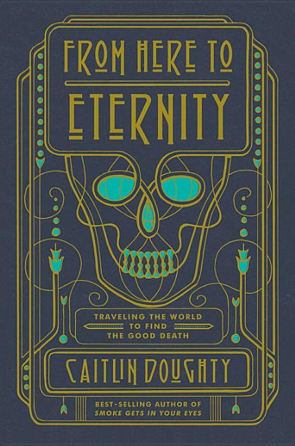 From Here to Eternity: Travelling the World to Find the Good Death. Caitlin Doughty.