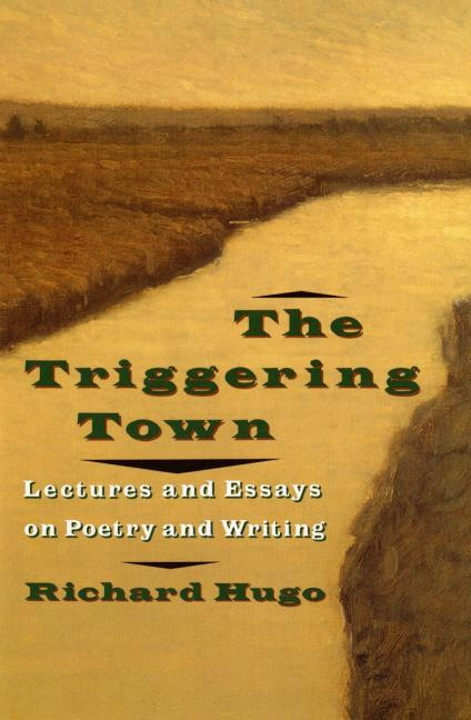 Triggering Town : Lectures and Essays on Poetry and Writing. RICHARD HUGO
