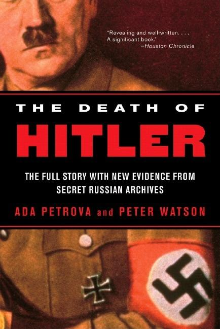 The Death of Hitler: The Full Story with New Evidence from Secret Russian Archives. Peter Watson...
