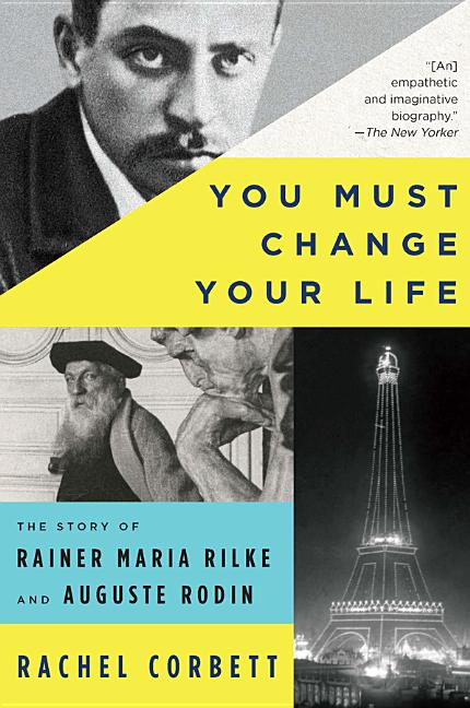 You Must Change Your Life: The Story of Rainer Maria Rilke and Auguste Rodin. Rachel Corbett.