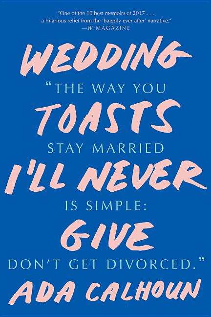Wedding Toasts I'll Never Give. Ada Calhoun