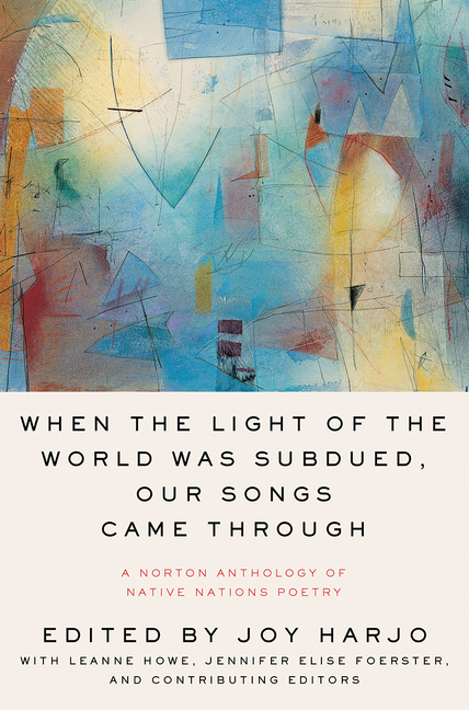 When the Light of the World Was Subdued, Our Songs Came Through: A Norton Anthology of Native...