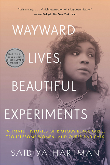 Wayward Lives, Beautiful Experiments: Intimate Histories of Riotous Black Girls, Troublesome Women, and Queer Radicals. Saidiya Hartman.