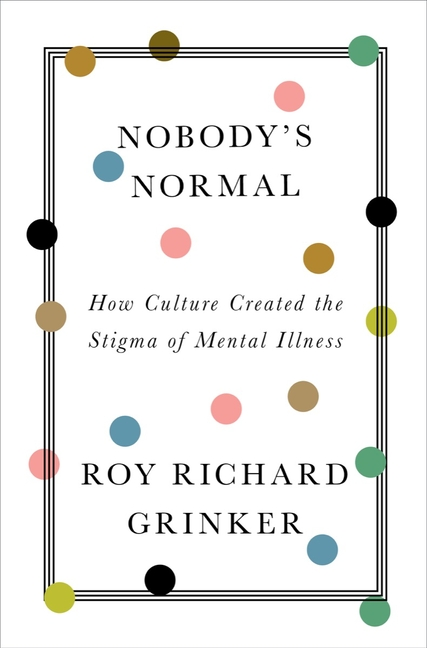 Nobody's Normal: How Culture Created the Stigma of Mental Illness. Roy Richard Grinker
