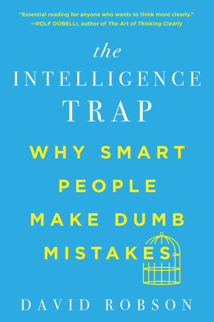 The Intelligence Trap: Why Smart People Make Dumb Mistakes. David Robson