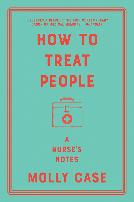 How to Treat People: A Nurse's Notes. Molly Case