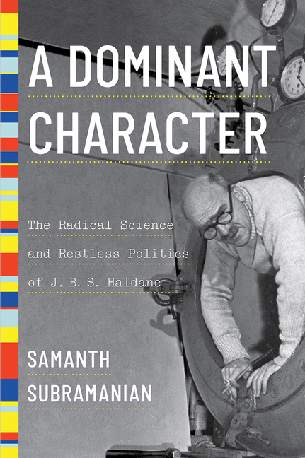 A Dominant Character: The Radical Science and Restless Politics of J. B. S. Haldane. Samanth...