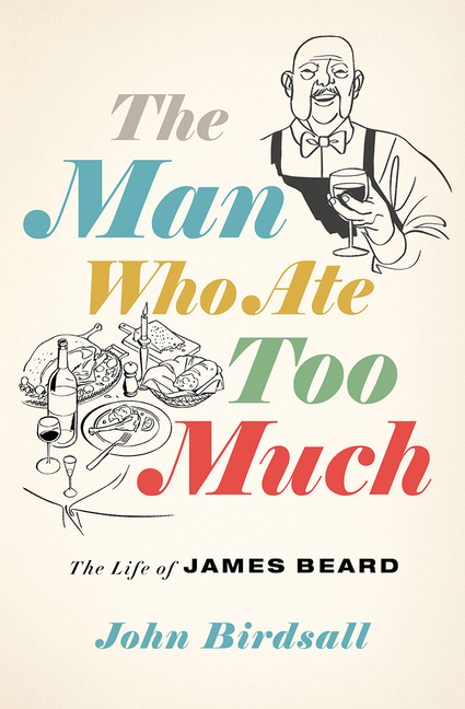 The Man Who Ate Too Much: The Life of James Beard. John Birdsall