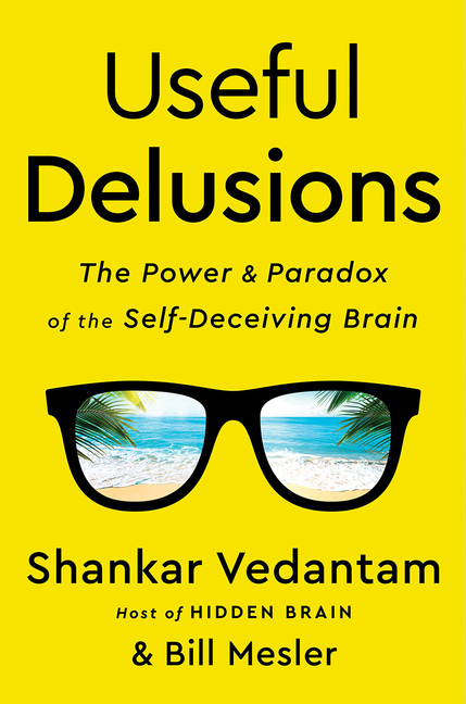 Useful Delusions: The Power and Paradox of the Self-Deceiving Brain. Shankar Vedantam, Bill, Mesler