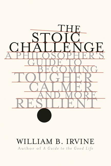 The Stoic Challenge: A Philosopher's Guide to Becoming Tougher, Calmer, and More Resilient....