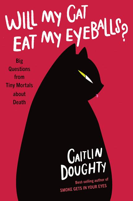 Will My Cat Eat My Eyeballs?: Big Questions from Tiny Mortals about Death. Caitlin Doughty.