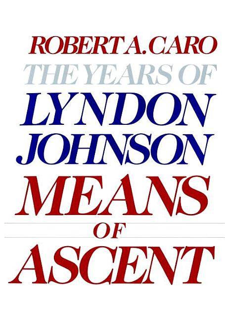 Means of Ascent : The Years of Lyndon Johnson. ROBERT A. CARO