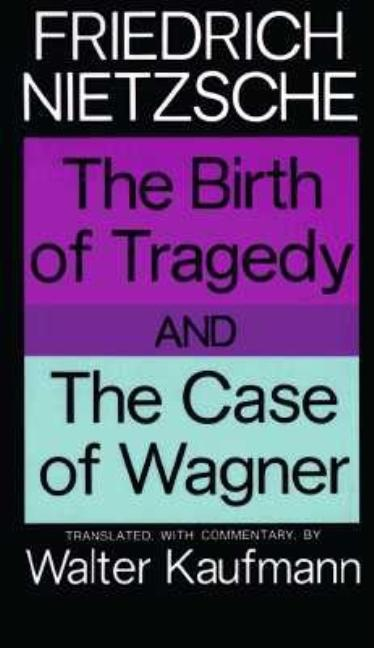 Birth of Tragedy and the Case of Wagner. FRIEDRICH NIETZSCHE.