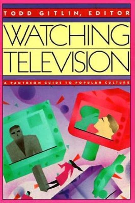 Watching Television: A Pantheon Guide to Popular Culture. Todd Gitlin