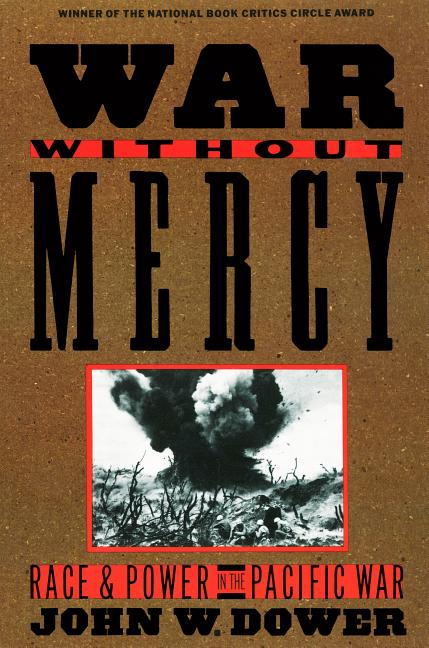 War Without Mercy: Race and Power in the Pacific War. John W. Dower