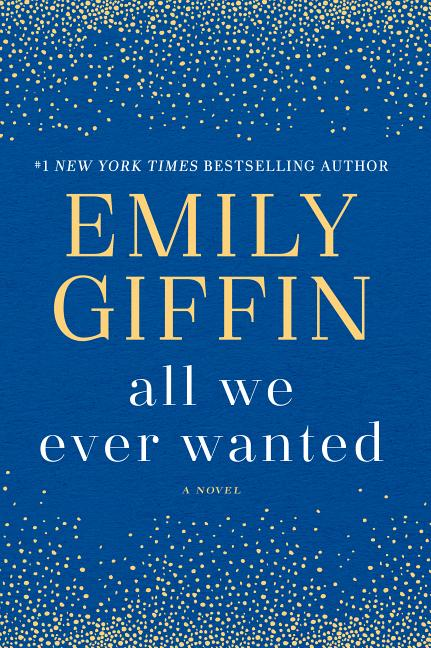 All We Ever Wanted: A Novel. Emily Giffin.