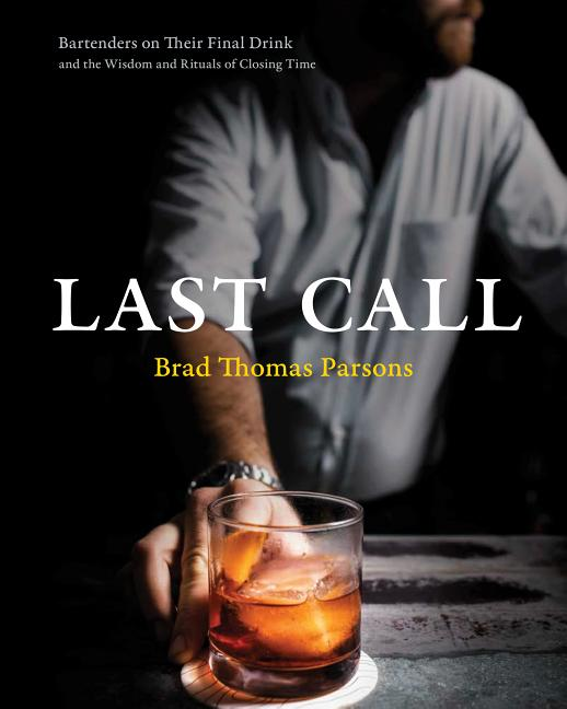 Last Call: Bartenders on Their Final Drink and the Wisdom and Rituals of Closing Time. Brad...