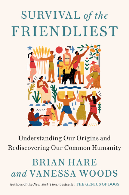 Survival of the Friendliest: Understanding Our Origins and Rediscovering Our Common Humanity. Brian Hare, Vanessa, Woods.