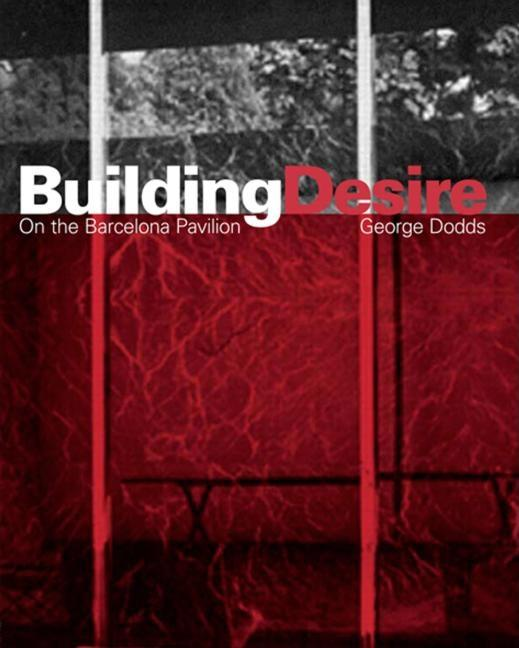 Building Desire: On the Barcelona Pavilion. George Dodds