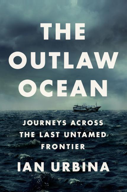 Outlaw Ocean: Journeys Across the Last Untamed Frontier. Ian Urbina
