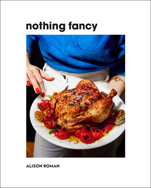 Nothing Fancy: Unfussy Food for Having People Over. Alison Roman