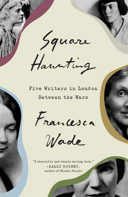 Square Haunting: Five Writers in London Between the Wars. Francesca Wade.