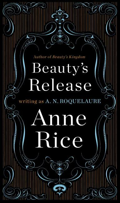 Beauty's Release: The Conclusion of the Classic Erotic Trilogy of Sleeping Beauty. ANNE RICE A....