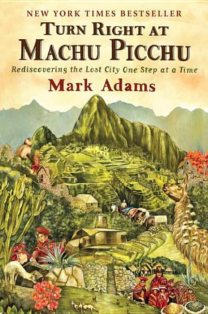Turn Right at Machu Picchu: Rediscovering the Lost City One Step at a Time. Mark Adams