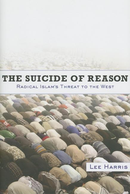 The Suicide of Reason: Radical Islam's Threat to the West. LEE HARRIS.