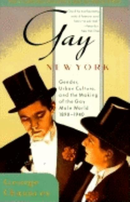 Gay New York : Gender, Urban Culture, and the Making of the Gay Male World, 1890-1940. GEORGE...