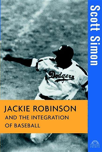 Jackie Robinson and the Integration of Baseball (Turning Points in History). SCOTT SIMON