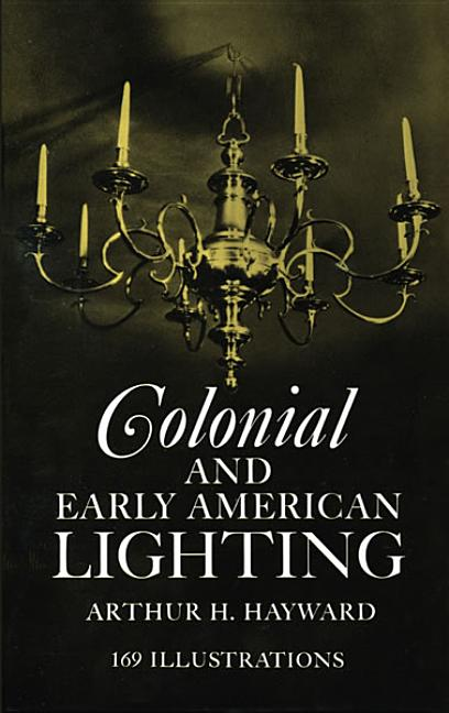 Colonial and Early American Lighting -- 169 illustrations (Third Enlarged Edition). ARTHUR H. HAYWARD, Jame R. Marsh.
