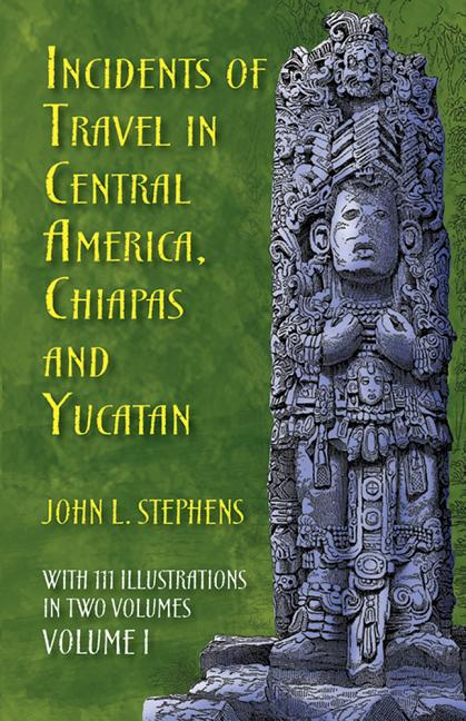 Incidents of Travel in Central America, Chiapas, and Yucatan, Vol. 1 (Incidents of Travel in...