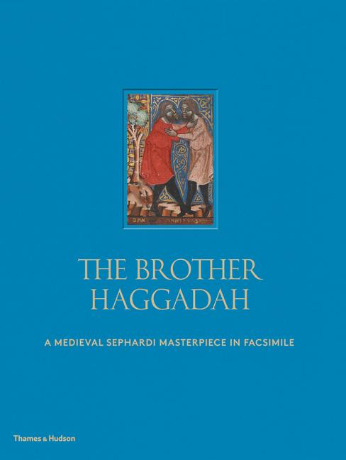 The Brother Haggadah: A Medieval Sephardi Masterpiece in Facsimile