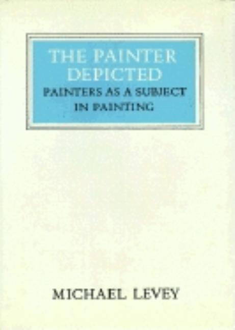 The Painter Depicted: Painters as a Subject in Painting (Walter Neurath Memorial Lectures). Michael Levey.