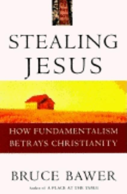 Stealing Jesus: How Fundamentalism Betrays Christianity. Bruce Bawer