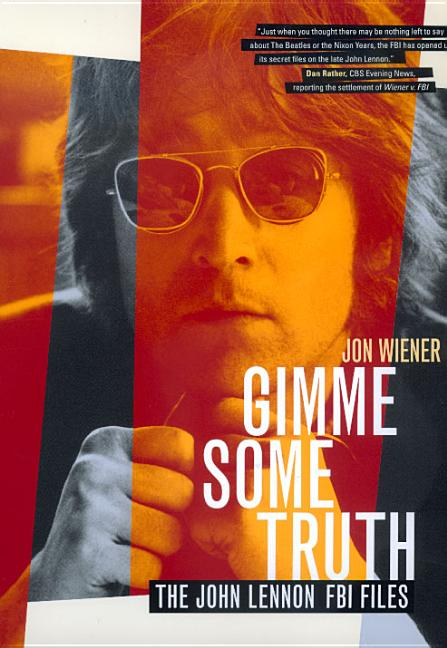 Gimme Some Truth: The John Lennon FBI Files. Jon Wiener.