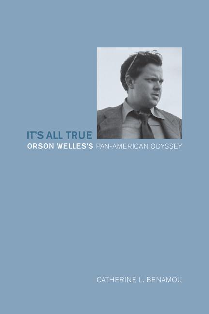 It's All True: Orson Welles's Pan-American Odyssey. Catherine L. Benamou