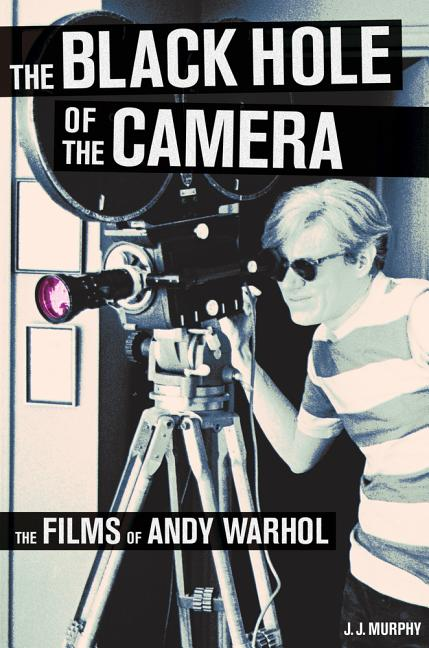 The Black Hole of the Camera: The Films of Andy Warhol. J. J. Murphy.