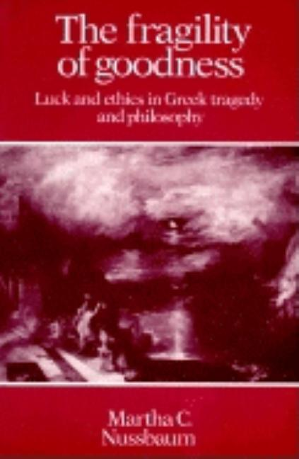 The Fragility of Goodness: Luck and Ethics in Greek Tragedy and Philosophy. Martha Craven Nussbaum.