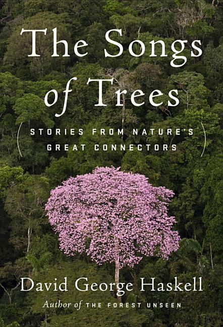 The Songs of Trees: Stories from Nature's Great Connectors. David George Haskell
