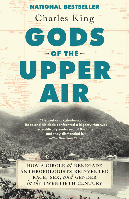 Gods of the Upper Air: How a Circle of Renegade Anthropologists Reinvented Race, Sex, and Gender in the Twentieth Century. Charles King.