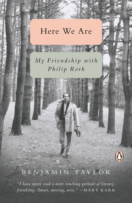 Here We Are: My Friendship with Philip Roth. Benjamin Taylor.