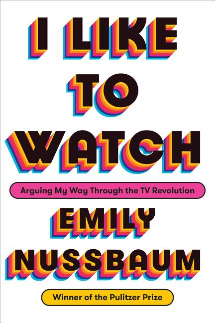 I Like to Watch: Arguing My Way Through the TV Revolution. Emily Nussbaum