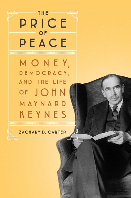 The Price of Peace: Money, Democracy, and the Life of John Maynard Keynes. Zachary D. Carter