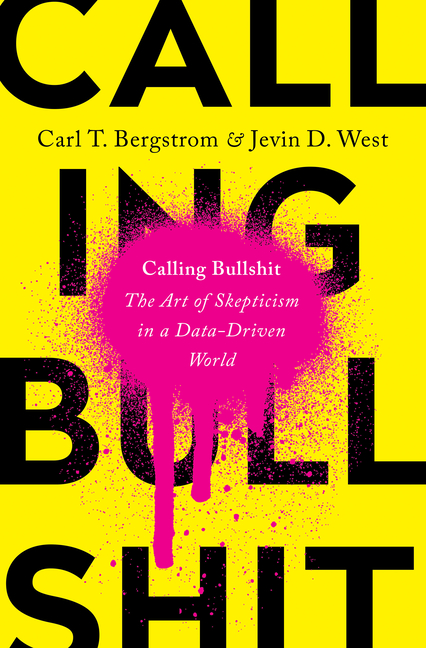 Calling Bullshit: The Art of Skepticism in a Data-Driven World. Carl T Bergstrom, Jevin D., West