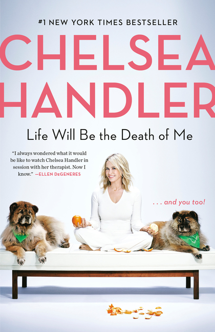 Life Will Be the Death of Me: . . . And You Too! Chelsea Handler