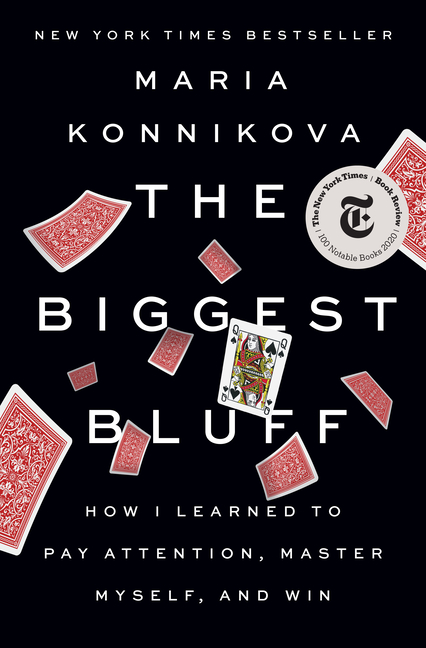 The Biggest Bluff: How I Learned to Pay Attention, Master Myself, and Win. Maria Konnikova